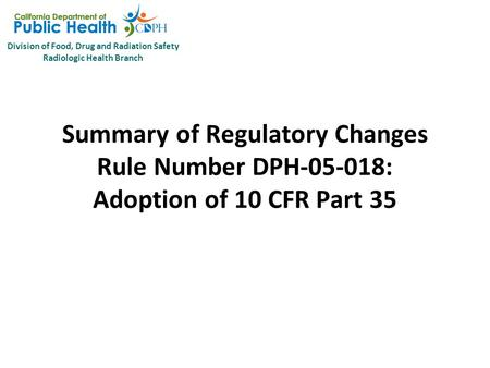 Division of Food, Drug and Radiation Safety Radiologic Health Branch Summary of Regulatory Changes Rule Number DPH-05-018: Adoption of 10 CFR Part 35.