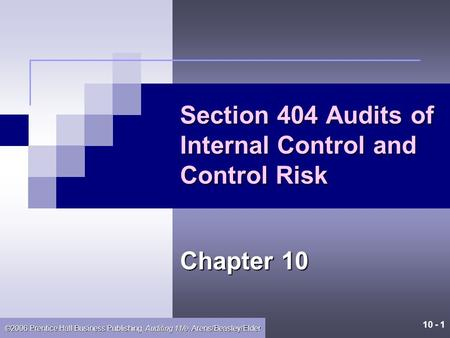10 - 1 ©2006 Prentice Hall Business Publishing, Auditing 11/e, Arens/Beasley/Elder Section 404 Audits of Internal Control and Control Risk Chapter 10.