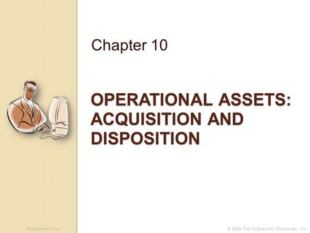 McGraw-Hill /Irwin© 2009 The McGraw-Hill Companies, Inc. OPERATIONAL ASSETS: ACQUISITION AND DISPOSITION Chapter 10.