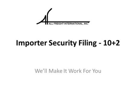 Importer Security Filing - 10+2 We'll Make It Work For You.