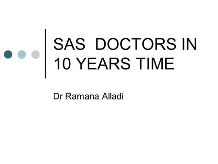 SAS DOCTORS IN 10 YEARS TIME Dr Ramana Alladi. ROLE OF SAS DOCTORS Large section of Medical work force in Anaesthetics First line cover to ITU's and Maternity.