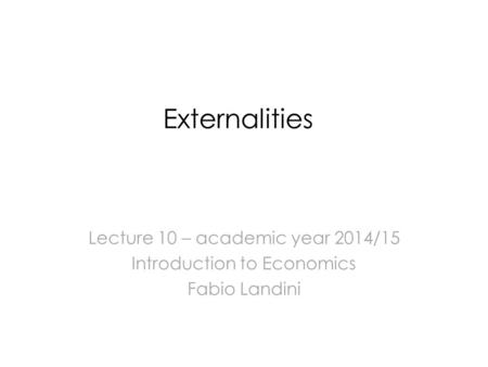 Externalities Lecture 10 – academic year 2014/15 Introduction to Economics Fabio Landini.