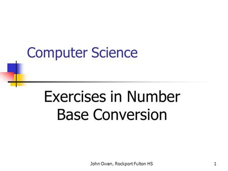 John Owen, Rockport Fulton HS1 Computer Science Exercises in Number Base Conversion.