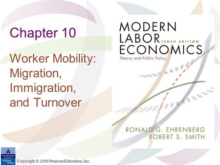 Copyright © 2009 Pearson Education, Inc. Chapter 10 Worker Mobility: Migration, Immigration, and Turnover.