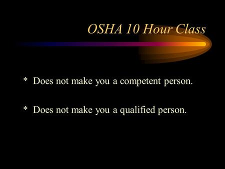 OSHA 10 Hour Class * Does not make you a competent person. * Does not make you a qualified person.