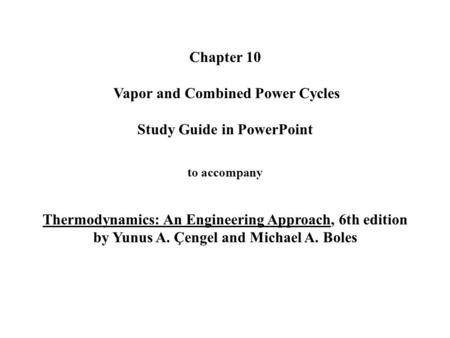 Chapter 10 Vapor and Combined Power Cycles Study Guide in PowerPoint to accompany Thermodynamics: An Engineering Approach, 6th edition by Yunus.