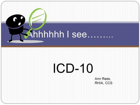 ICD-10 Ahhhhhh I see…… … Ann Rees, RHIA, CCS. Why……. ICD-10 ? Enhanced ability to measure the quality, safety and efficiency of care. Efficiency of payment.