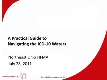 Copyright Gap Consulting, Inc. 2011 A Practical Guide to Navigating the ICD-10 Waters Northeast Ohio HFMA July 28, 2011 1.