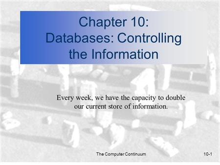 The Computer Continuum10-1 Chapter 10: Databases: Controlling the Information Every week, we have the capacity to double our current store of information.