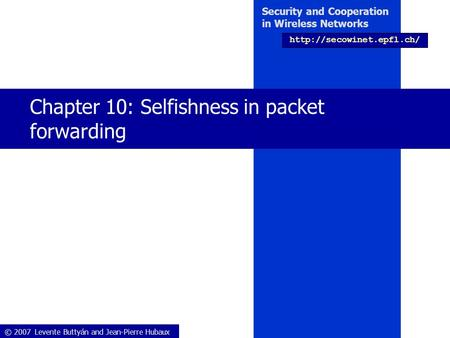 © 2007 Levente Buttyán and Jean-Pierre Hubaux Security and Cooperation in Wireless Networks  Chapter 10: Selfishness in packet.