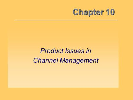 Chapter 10 Product Issues in Channel Management. Channel System Synergy –Critical for the channel manager to understand how all marketing mix variables.