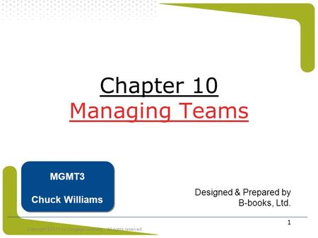 Copyright ©2011 by Cengage Learning. All rights reserved 1 Chapter 10 Managing Teams Designed & Prepared by B-books, Ltd. MGMT3 Chuck Williams.