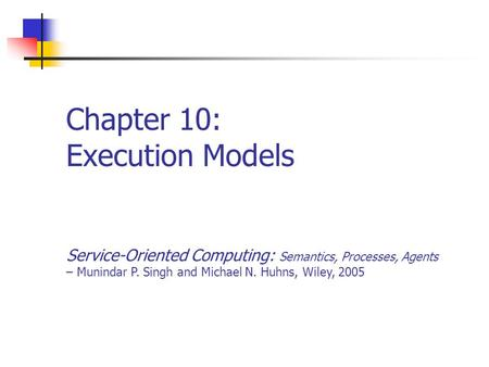 Chapter 10: Execution Models Service-Oriented Computing: Semantics, Processes, Agents – Munindar P. Singh and Michael N. Huhns, Wiley, 2005.