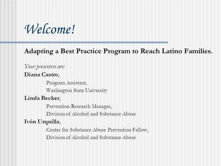 Welcome! Adapting a Best Practice Program to Reach Latino Families. Your presenters are: Diana Castro, Program Assistant, Washington State University.