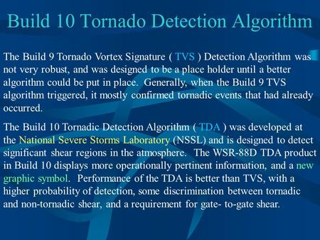 Build 10 Tornado Detection Algorithm The Build 9 Tornado Vortex Signature ( TVS ) Detection Algorithm was not very robust, and was designed to be a place.