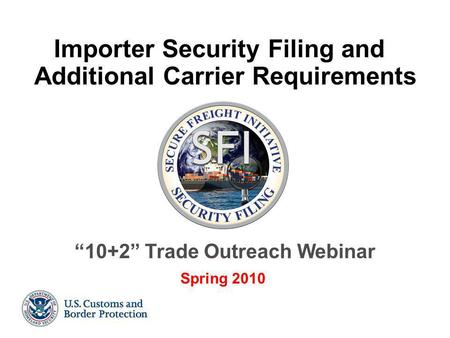 "1 Importer Security Filing and Additional Carrier Requirements ""10+2"" Trade Outreach Webinar Spring 2010."