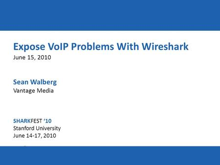 SHARKFEST '10 | Stanford University | June 14–17, 2010 Expose VoIP Problems With Wireshark June 15, 2010 Sean Walberg Vantage Media SHARKFEST '10 Stanford.