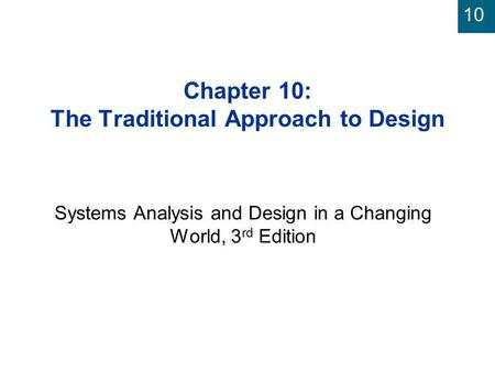 10 Chapter 10: The Traditional Approach to Design Systems Analysis and Design in a Changing World, 3 rd Edition.