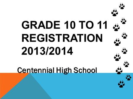 GRADE 10 TO 11 REGISTRATION 2013/2014 Centennial High School.
