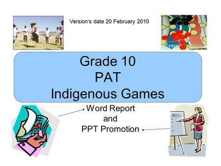 Grade 10 PAT Indigenous Games Word Report and PPT Promotion Version's date 20 February 2010.