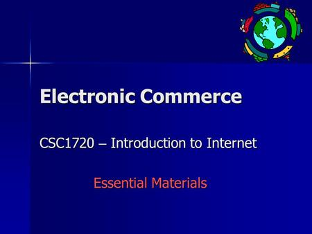Electronic Commerce CSC1720 – Introduction to Internet Essential Materials.