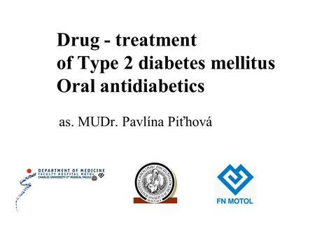 Drug - treatment of Type 2 diabetes mellitus Oral antidiabetics as. MUDr. Pavlína Piťhová.