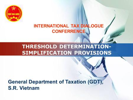 LOGO THRESHOLD DETERMINATION- SIMPLIFICATION PROVISIONS General Department of Taxation (GDT), S.R. Vietnam INTERNATIONAL TAX DIALOGUE CONFERRENCE.