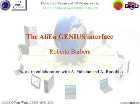 CHEP 2000, 10.02.2000Roberto Barbera The AliEn GENIUS interface ALICE Offline Week, CERN, 10.03.2003 Università di Catania and INFN Catania - Italy ALICE.