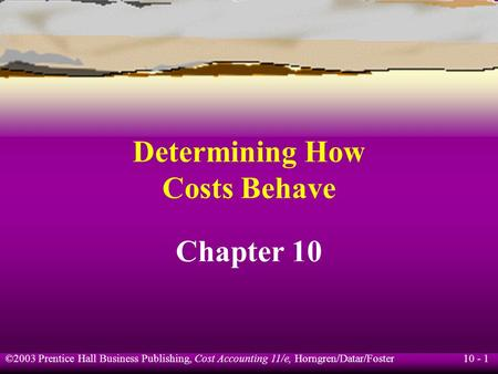 10 - 1 ©2003 Prentice Hall Business Publishing, Cost Accounting 11/e, Horngren/Datar/Foster Determining How Costs Behave Chapter 10.