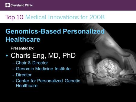 Genomics-Based Personalized Healthcare Presented by: Charis Eng, MD, PhD -Chair & Director -Genomic Medicine Institute -Director -Center for Personalized.