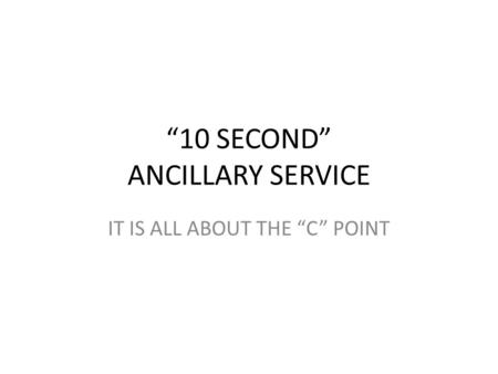 """10 SECOND"" ANCILLARY SERVICE IT IS ALL ABOUT THE ""C"" POINT."