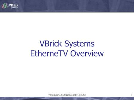 1 VBrick Systems, Inc. Proprietary and Confidential VBrick Systems EtherneTV Overview.