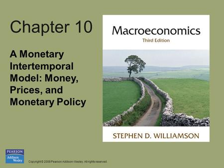 Copyright © 2008 Pearson Addison-Wesley. All rights reserved. Chapter 10 A Monetary Intertemporal Model: Money, Prices, and Monetary Policy.