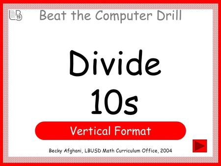 Beat the Computer Drill Divide 10s Becky Afghani, LBUSD Math Curriculum Office, 2004 Vertical Format.