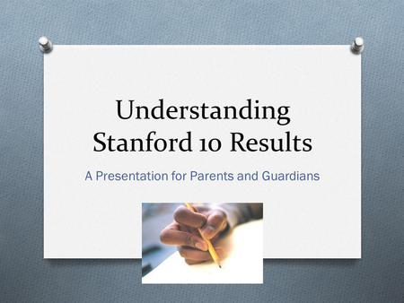 Understanding Stanford 10 Results A Presentation for Parents and Guardians.