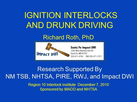 IGNITION INTERLOCKS AND DRUNK DRIVING Richard Roth, PhD Region 10 Interlock Institute December 7, 2010 Sponsored by MADD and NHTSA Research Supported By.