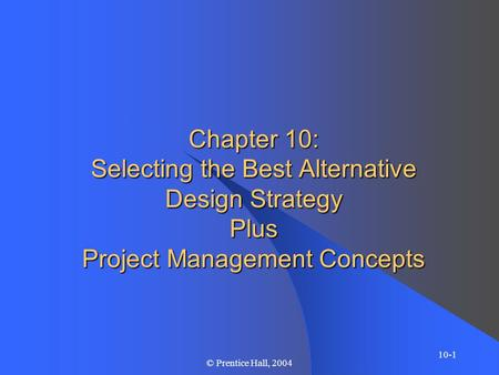 10-1 © Prentice Hall, 2004 Chapter 10: Selecting the Best Alternative Design Strategy Plus Project Management Concepts.