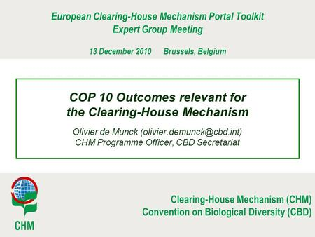 Clearing-House Mechanism (CHM) Convention on Biological Diversity (CBD) COP 10 Outcomes relevant for the Clearing-House Mechanism Olivier de Munck