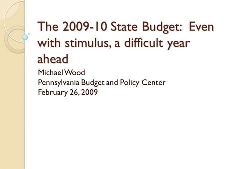 The 2009-10 State Budget: Even with stimulus, a difficult year ahead Michael Wood Pennsylvania Budget and Policy Center February 26, 2009.