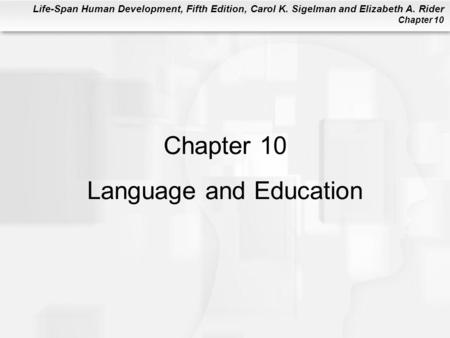 Life-Span Human Development, Fifth Edition, Carol K. Sigelman and Elizabeth A. Rider Chapter 10 Chapter 10 Language and Education.