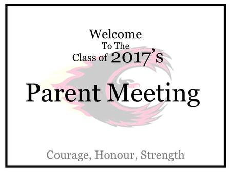Welcome To The Class of 2017's Parent Meeting Courage, Honour, Strength.