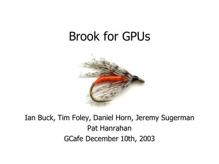 Brook for GPUs Ian Buck, Tim Foley, Daniel Horn, Jeremy Sugerman Pat Hanrahan GCafe December 10th, 2003.