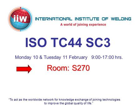 """To act as the worldwide network for knowledge exchange of joining technologies to improve the global quality of life."" ISO TC44 SC3 Room: S270 Monday."