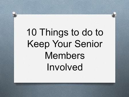 10 Things to do to Keep Your Senior Members Involved.