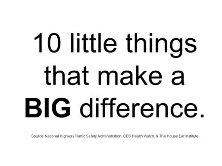 10 little things that make a BIG difference. Source: National Highway Traffic Safety Administration, CBS Health Watch, & The House Ear Institute.