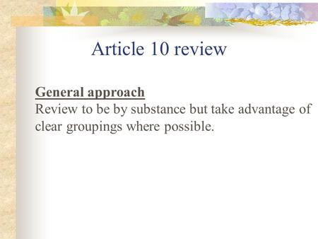 Article 10 review General approach Review to be by substance but take advantage of clear groupings where possible.