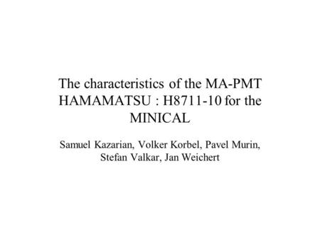 The characteristics of the MA-PMT HAMAMATSU : H8711-10 for the MINICAL Samuel Kazarian, Volker Korbel, Pavel Murin, Stefan Valkar, Jan Weichert.