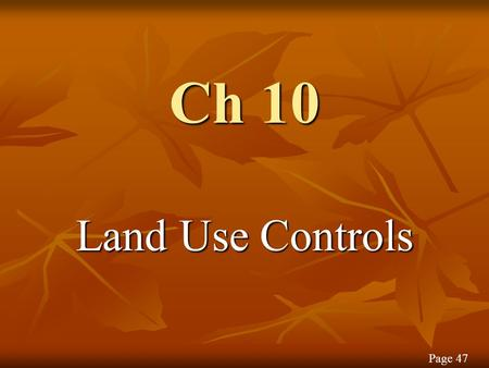 Ch 10 Land Use Controls Page 47. Controversy over Land Use Usable land is scarce The public is viewing land as A resource Not just a commodity Page 47.