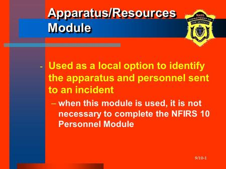 9/10-1 Apparatus/Resources Module ­ Used as a local option to identify the apparatus and personnel sent to an incident –when this module is used, it is.