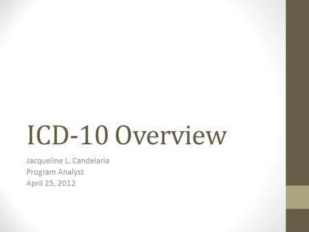 ICD-10 Overview Jacqueline L. Candelaria Program Analyst April 25, 2012.